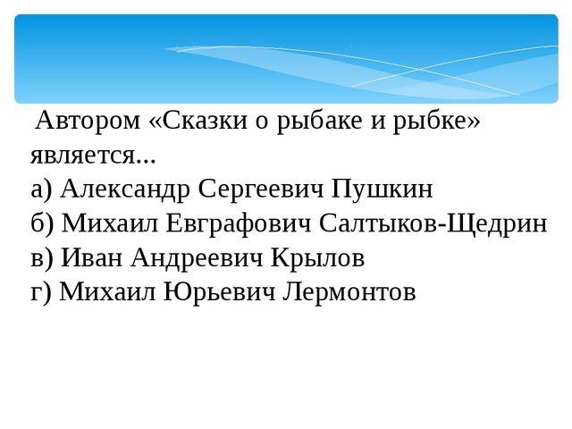 Автором «Сказки о рыбаке и рыбке» является... а) Александр Сергеевич Пушкин...
