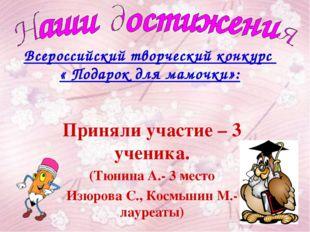Всероссийский творческий конкурс « Подарок для мамочки»: Приняли участие – 3