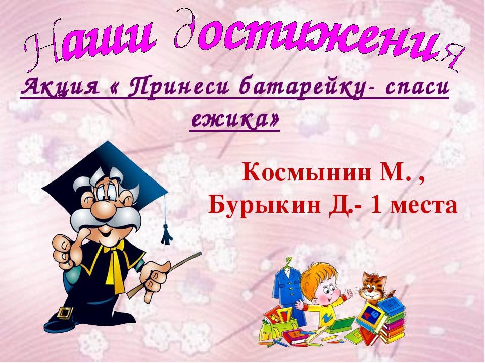 Акция « Принеси батарейку- спаси ежика» Космынин М. , Бурыкин Д.- 1 места