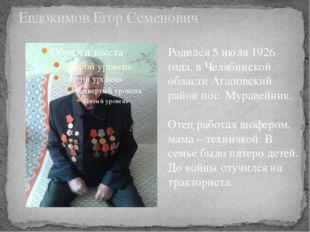 Евдокимов Егор Семенович Родился 5 июля 1926 года, в Челябинской области Агап