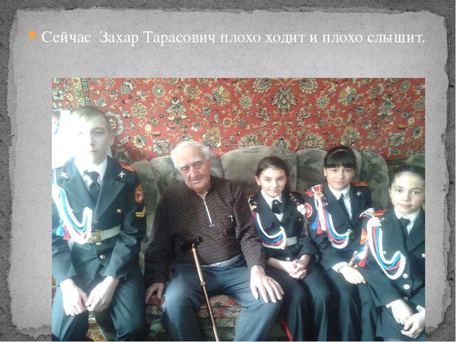Сейчас Захар Тарасович плохо ходит и плохо слышит.