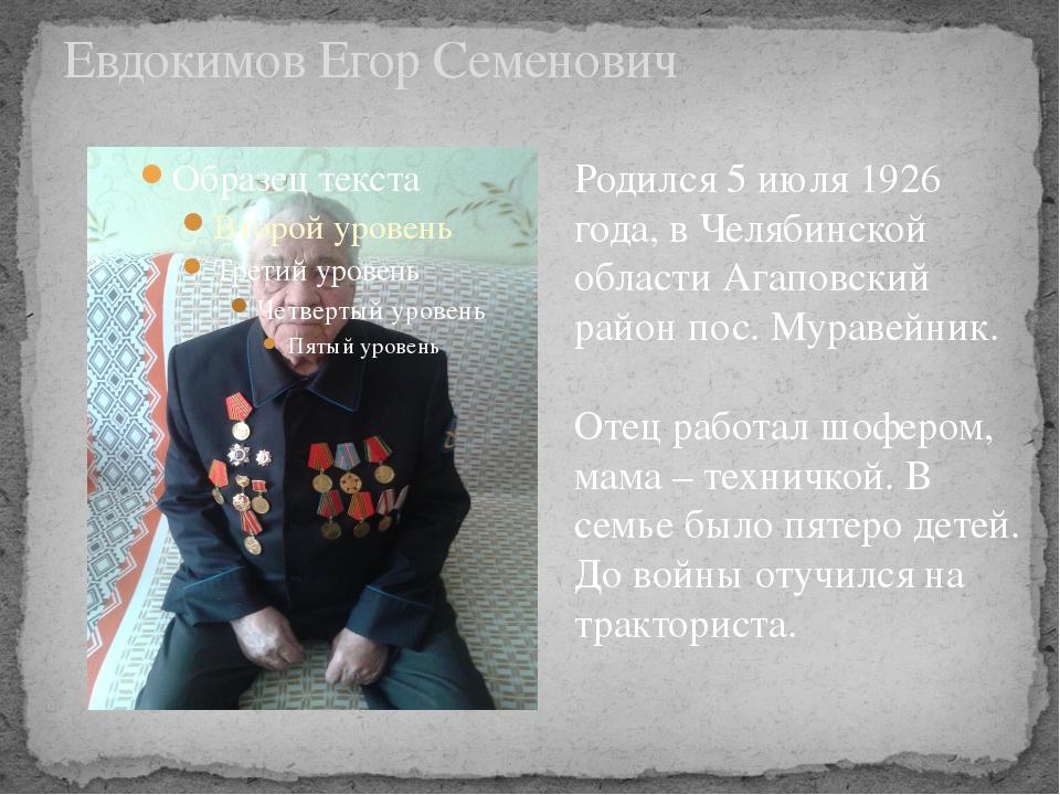 Евдокимов Егор Семенович Родился 5 июля 1926 года, в Челябинской области Агап...