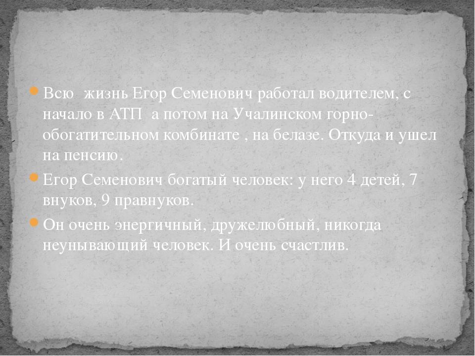 Всю жизнь Егор Семенович работал водителем, с начало в АТП а потом на Учалинс...