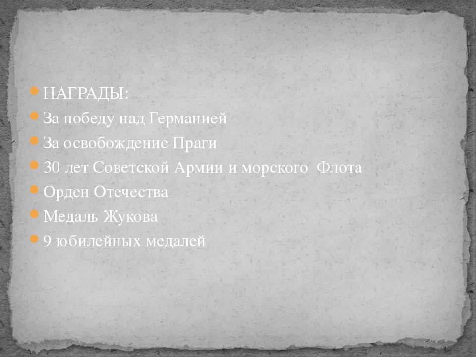 НАГРАДЫ: За победу над Германией За освобождение Праги 30 лет Советской Армии...