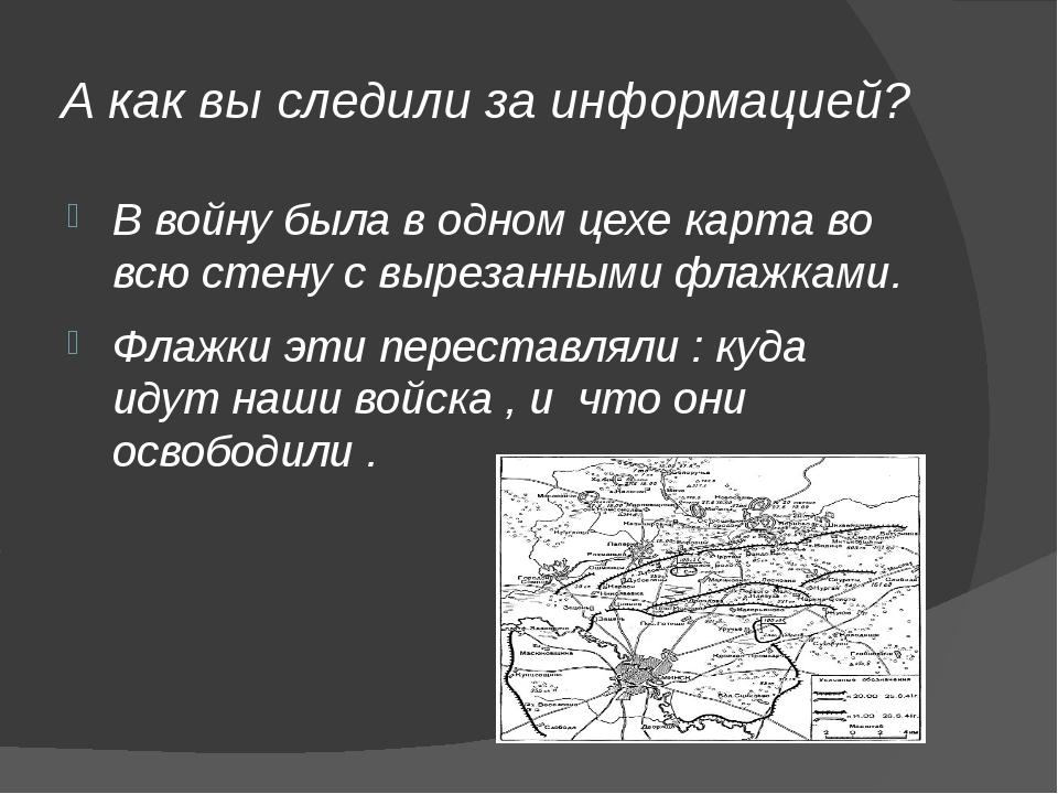 А как вы следили за информацией? В войну была в одном цехе карта во всю стену...