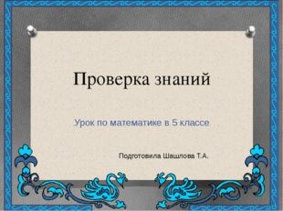 Проверка знаний Урок по математике в 5 классе Подготовила Шашлова Т.А.