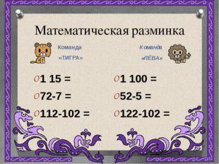 Математическая разминка Команда «ТИГРА» Команда «ЛЁВА» 1 15 = 72-7 = 112-102