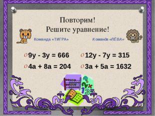 Повторим! Решите уравнение! Команда «ТИГРА» Команда «ЛЁВА» 9y - 3y = 666 4a +