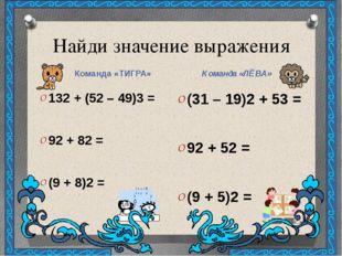 Найди значение выражения Команда «ТИГРА» Команда «ЛЁВА» 132 + (52 – 49)3 = 92