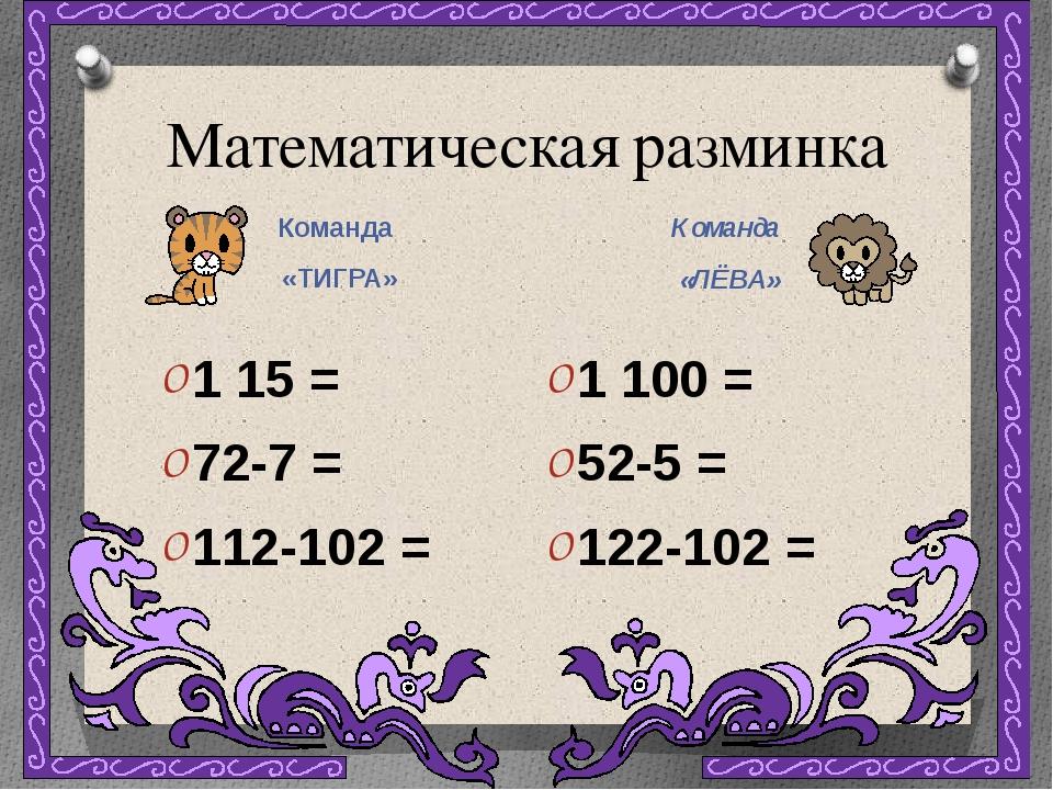 Математическая разминка Команда «ТИГРА» Команда «ЛЁВА» 1 15 = 72-7 = 112-102...