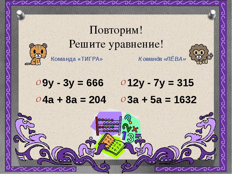 Повторим! Решите уравнение! Команда «ТИГРА» Команда «ЛЁВА» 9y - 3y = 666 4a +...