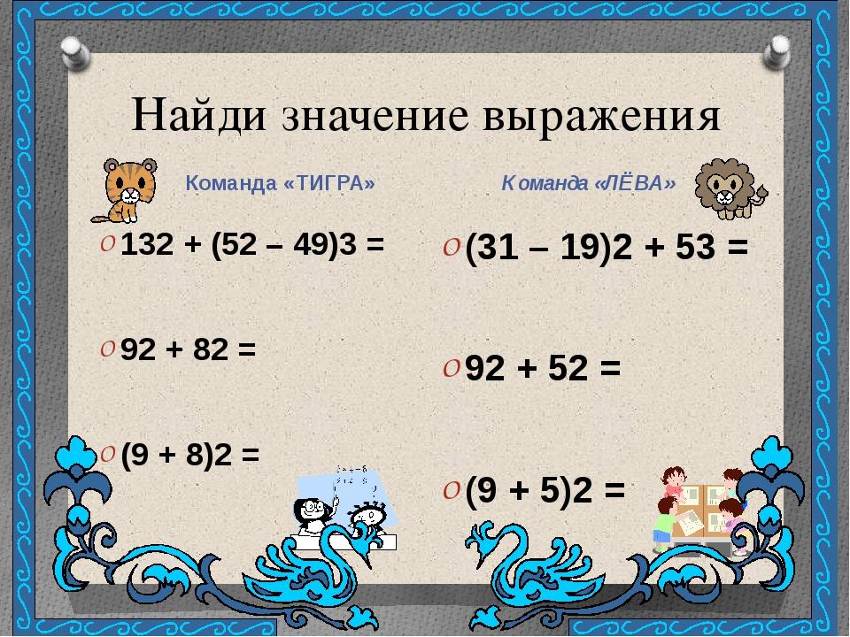 Найди значение выражения Команда «ТИГРА» Команда «ЛЁВА» 132 + (52 – 49)3 = 92...