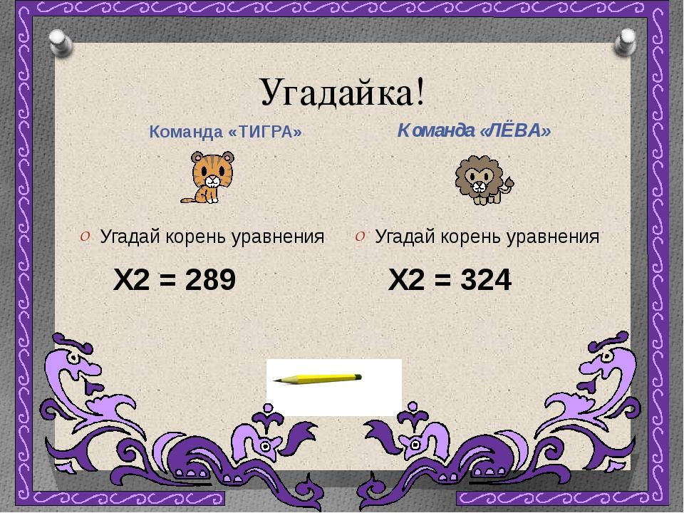 Угадайка! Команда «ТИГРА» Команда «ЛЁВА» Угадай корень уравнения X2 = 289 Уг...