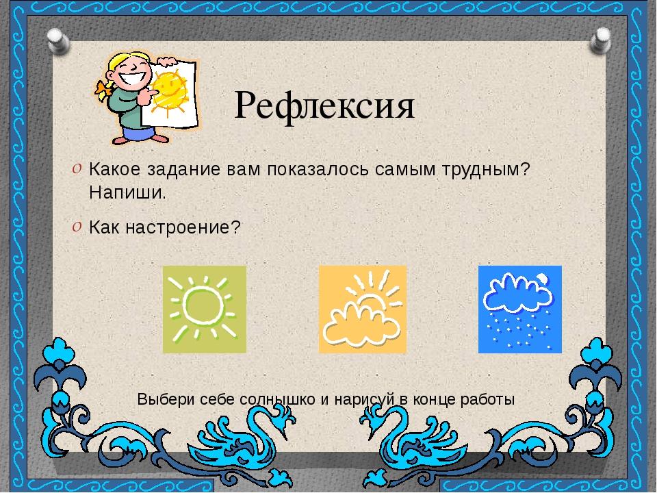 Рефлексия Какое задание вам показалось самым трудным? Напиши. Как настроение?...