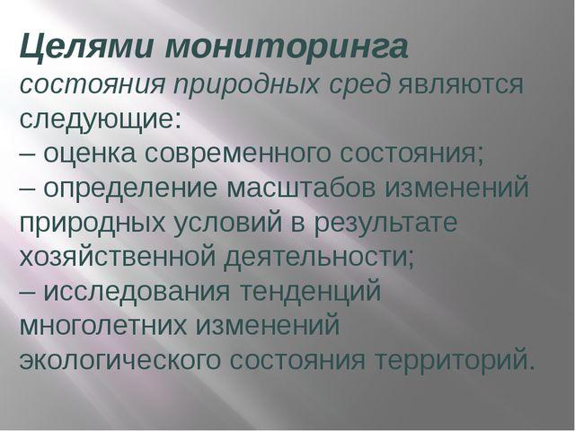 Целями мониторинга состояния природных сред являются следующие: –оценка совр...