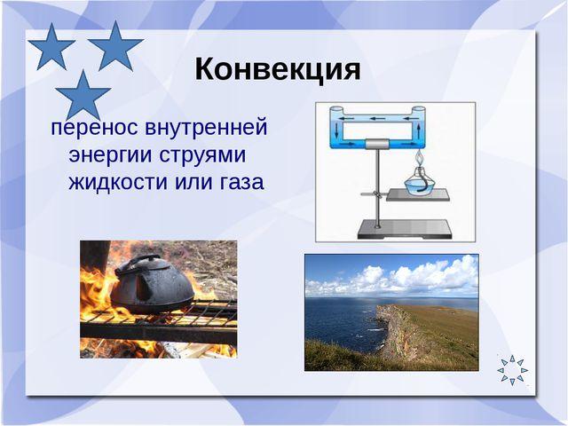 перенос внутренней энергии струями жидкости или газа перенос внутренней энер...