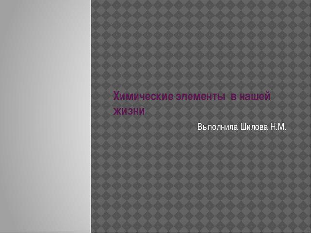 Химические элементы в нашей жизни Выполнила Шилова Н.М.