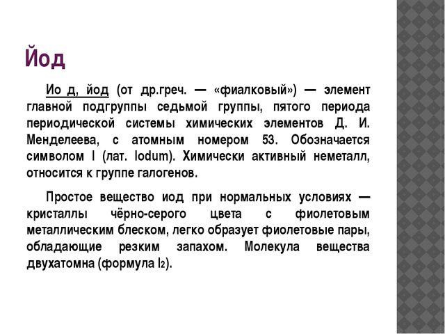Йод Ио́д, йод (от др.греч. — «фиалковый») — элемент главной подгруппы седьмо...