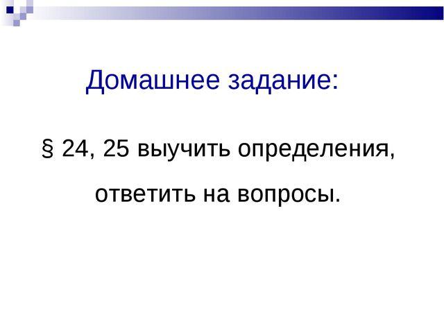 Домашнее задание: § 24, 25 выучить определения, ответить на вопросы.