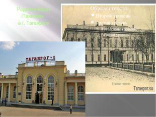 Родился Антон Павлович в г. Таганроге Город Таганрог