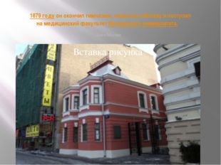 В1879 годуон окончил гимназию, переехал в Москву и поступил на медицинский