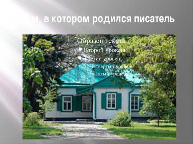 Дом, в котором родился писатель