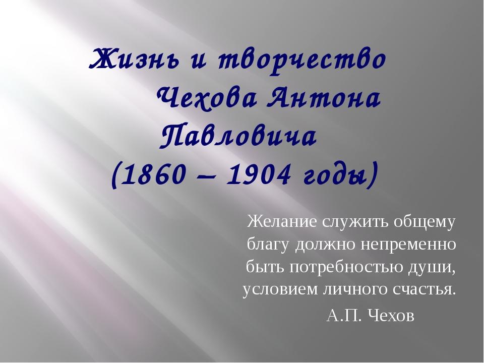 Жизнь и творчество Чехова Антона Павловича (1860 – 1904 годы) Желание служить...