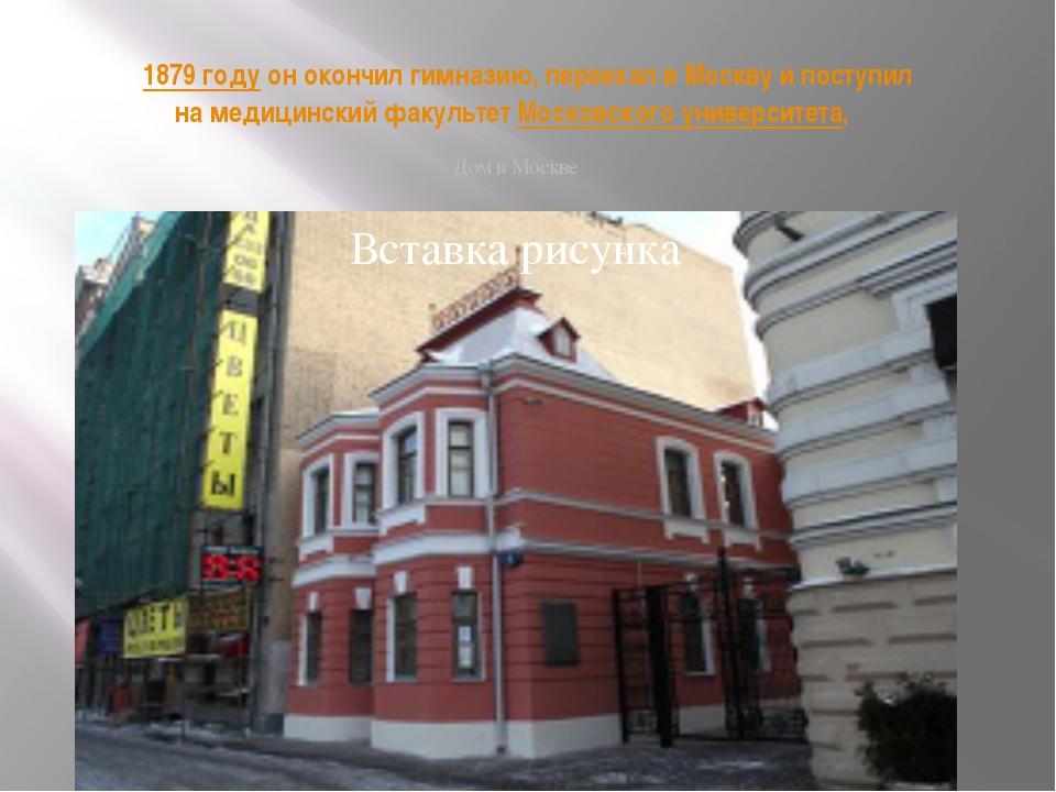 В1879 годуон окончил гимназию, переехал в Москву и поступил на медицинский...