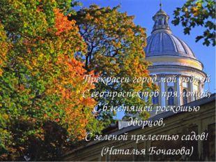 Прекрасен город мой родной С его проспектов прямотой, С блестящей роскошью дв