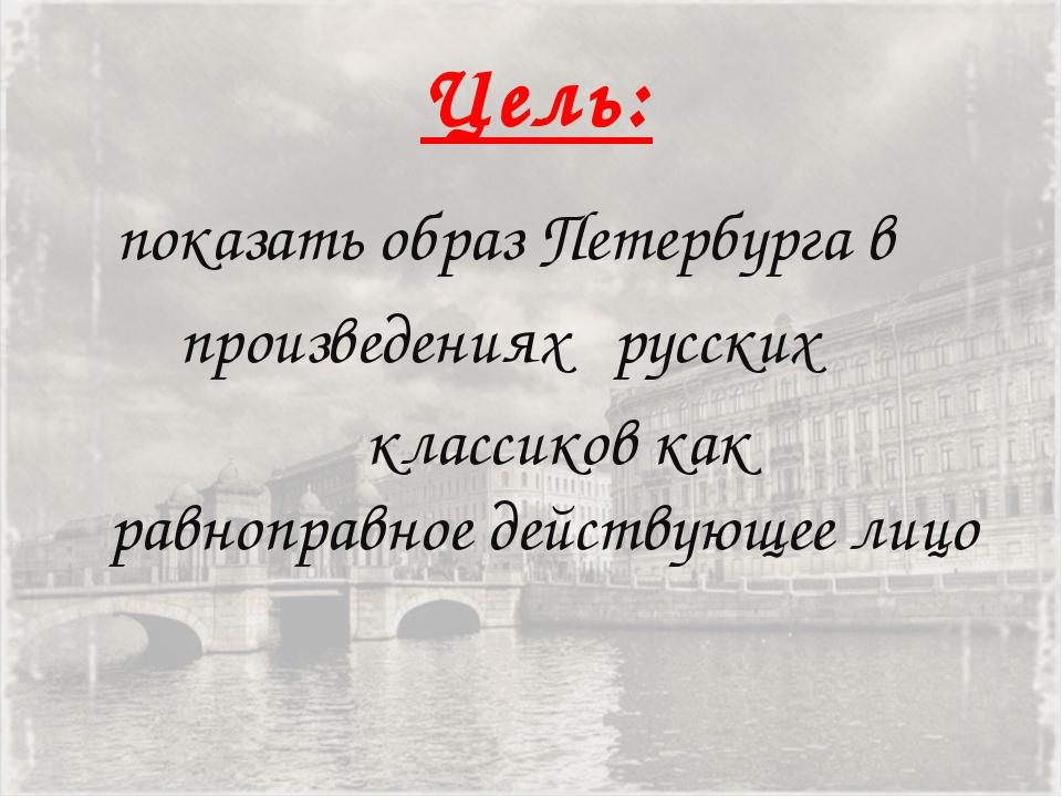 Цель: показать образ Петербурга в произведениях русских классиков как равнопр...