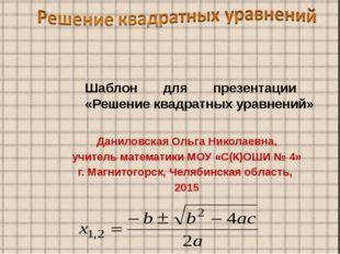Шаблон для презентации «Решение квадратных уравнений» Даниловская Ольга Никол