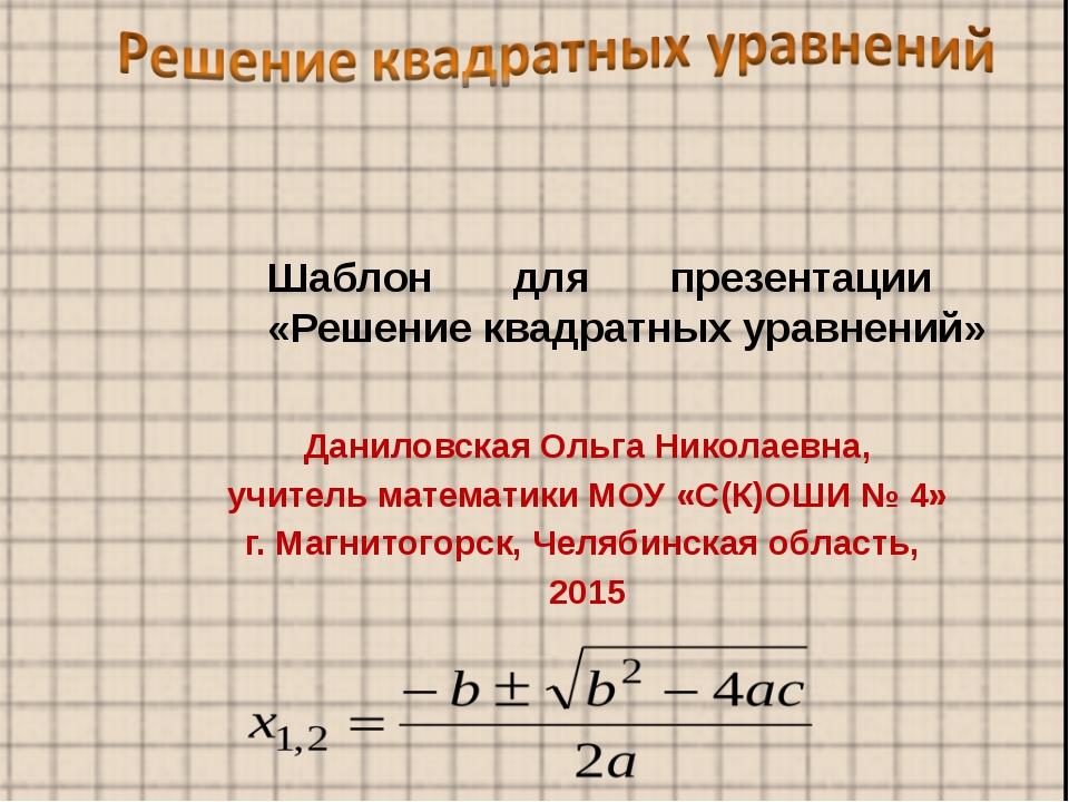Шаблон для презентации «Решение квадратных уравнений» Даниловская Ольга Никол...