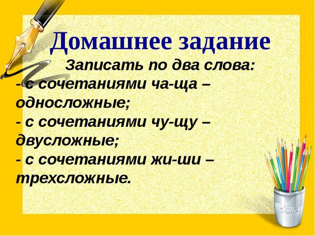 Домашнее задание Записать по два слова: - с сочетаниями ча-ща – односложные;...