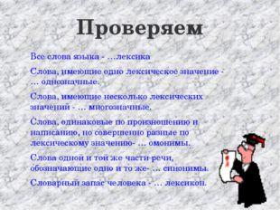 Проверяем Все слова языка - …лексика Слова, имеющие одно лексическое значение