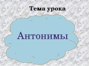 Тема урока Антонимы