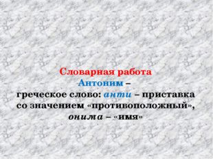 Словарная работа Антоним – греческое слово: анти – приставка со значением «п