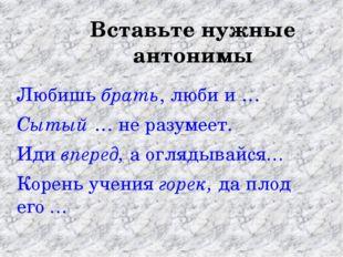 Вставьте нужные антонимы Любишь брать, люби и … Сытый … не разумеет. Иди впер