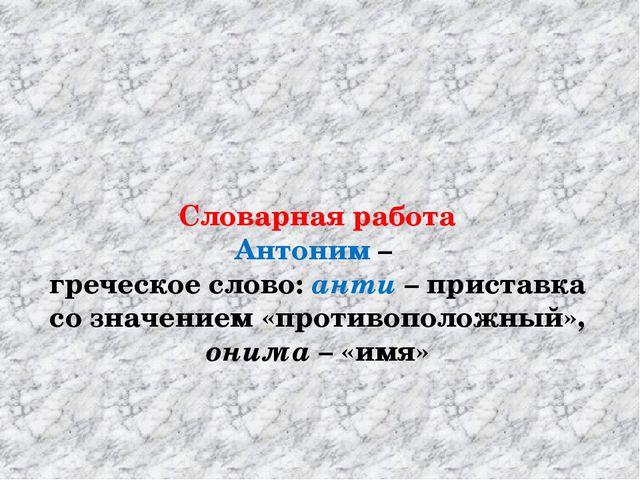 Словарная работа Антоним – греческое слово: анти – приставка со значением «п...