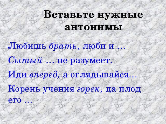 Вставьте нужные антонимы Любишь брать, люби и … Сытый … не разумеет. Иди впер...