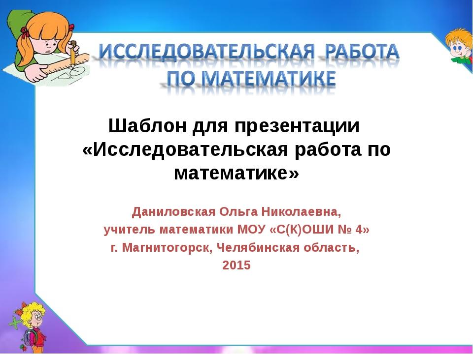 Шаблон для презентации «Исследовательская работа по математике» Даниловская О...