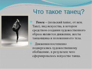 Что такое танец? Танец – (польский taniec, от нем. Tanz), вид искусства, в ко