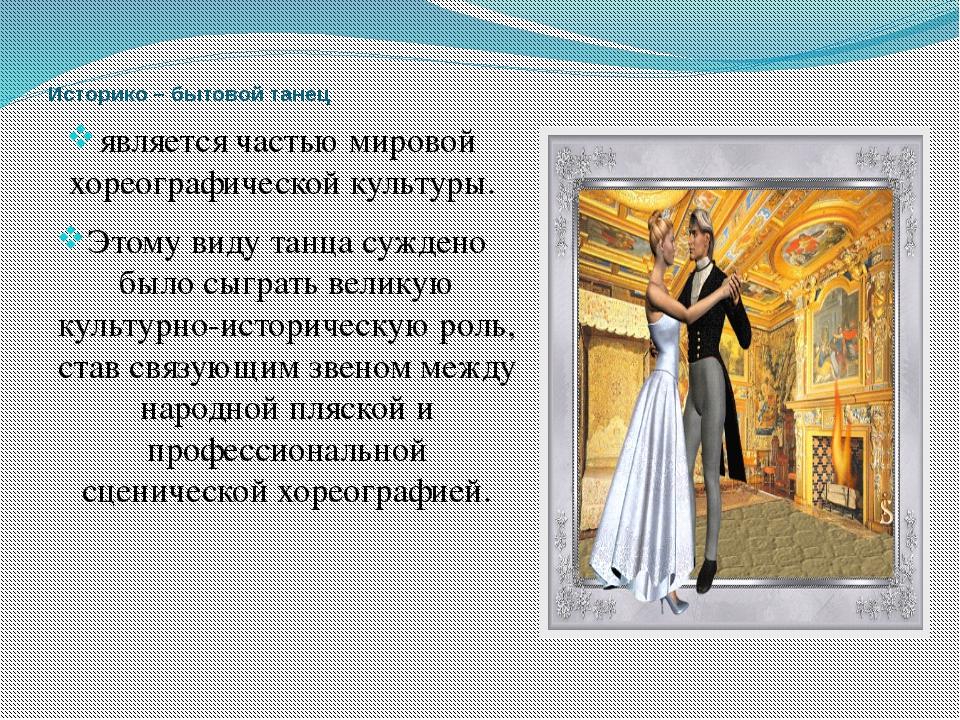 Историко – бытовой танец является частью мировой хореографической культуры. Э...