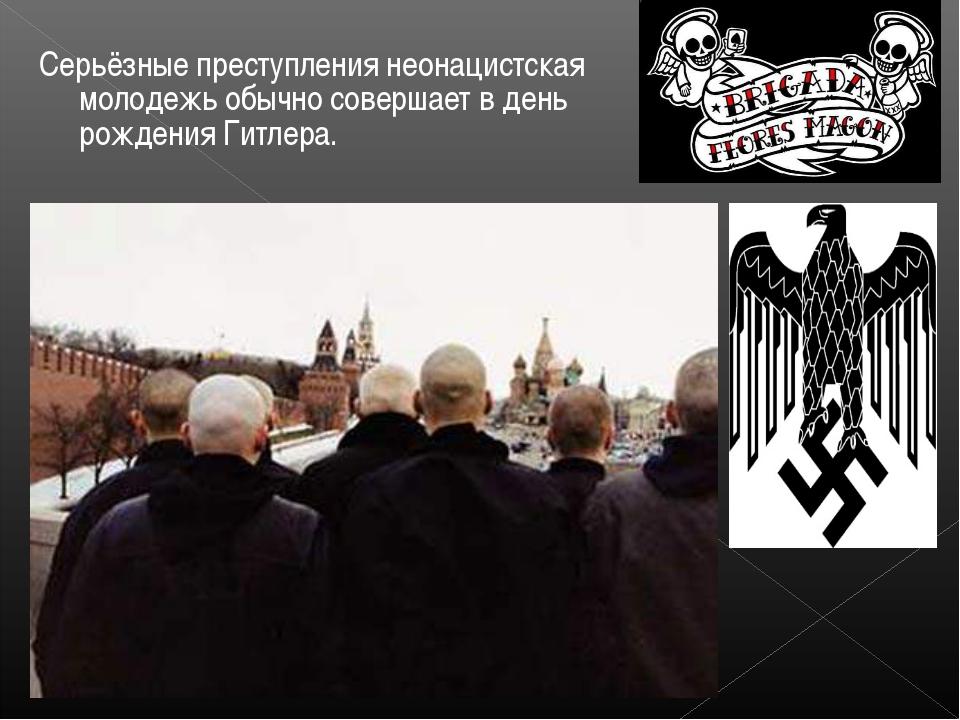 Серьёзные преступления неонацистская молодежь обычно совершает в день рождени...
