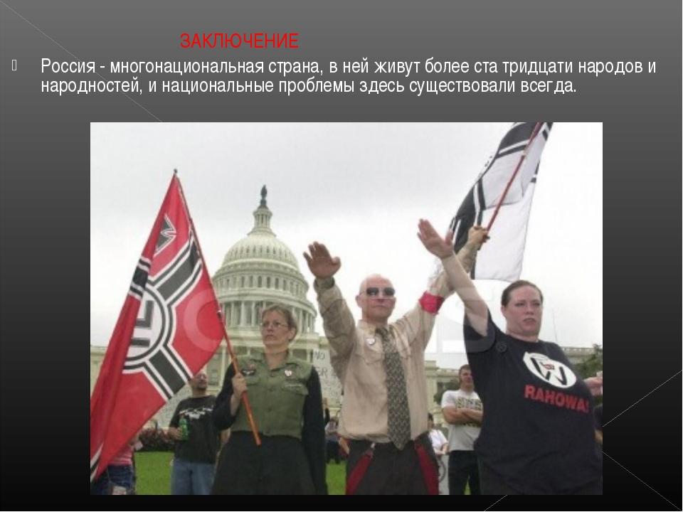 ЗАКЛЮЧЕНИЕ Россия - многонациональная страна, в ней живут более ста тридцати...