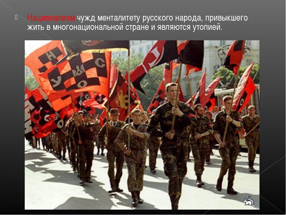 Национализм чужд менталитету русского народа, привыкшего жить в многонационал...