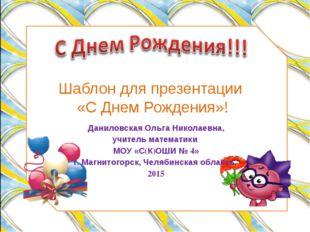 Шаблон для презентации «С Днем Рождения»! Даниловская Ольга Николаевна, учите