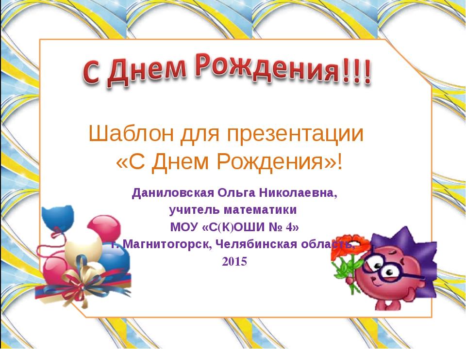 Шаблон для презентации «С Днем Рождения»! Даниловская Ольга Николаевна, учите...