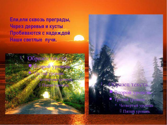 Ели,ели сквозь преграды, Через деревья и кусты Пробиваются с надеждой Наши св...