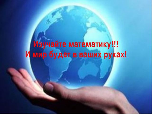 Изучайте математику!!! И мир будет в ваших руках!