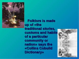 Folklore is made up of «the traditional stories, customs and habits of a par